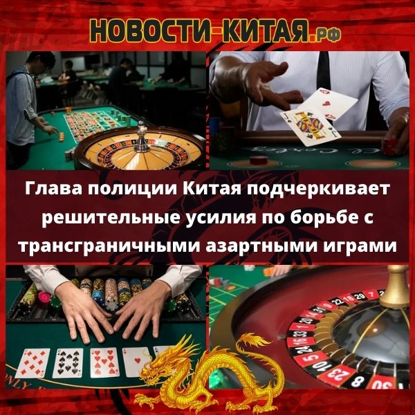 Глава полиции Китая подчеркивает решительные усилия по борьбе с трансграничными азартными играми Новости Китая