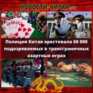 Полиция Китая арестовала 60 000 подозреваемых в трансграничных азартных играх Новости Китая