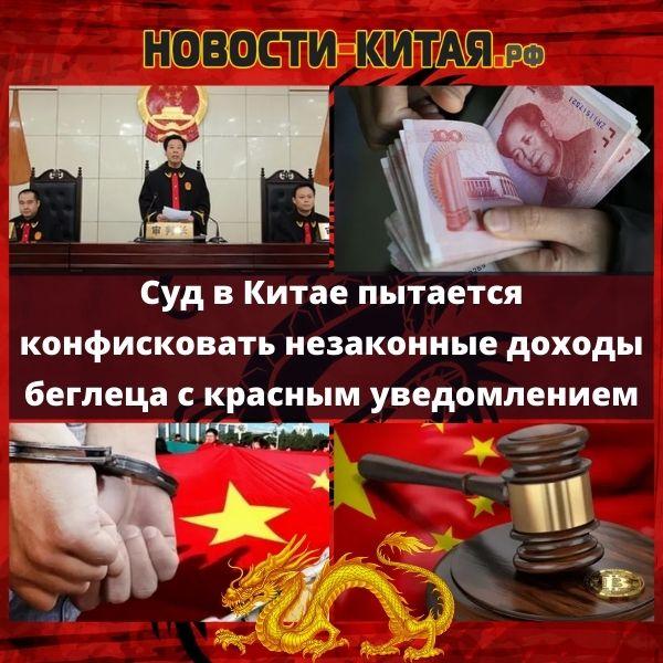 Суд в Китае пытается конфисковать незаконные доходы беглеца с красным уведомлением Новости Китая